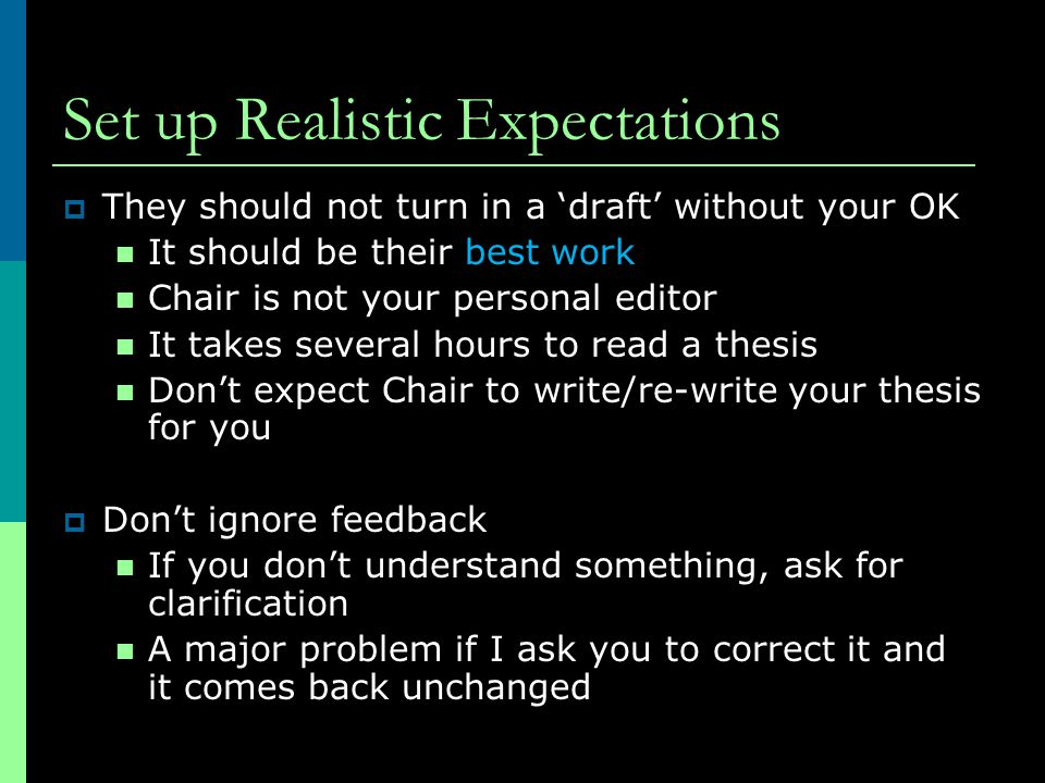 Set up Realistic Expectations  They should not turn in a 'draft' without your OK It should be their best work Chair is not your personal editor It takes several hours to read a thesis Don't expect Chair to write/re-write your thesis for you  Don't ignore feedback If you don't understand something, ask for clarification A major problem if I ask you to correct it and it comes back unchanged