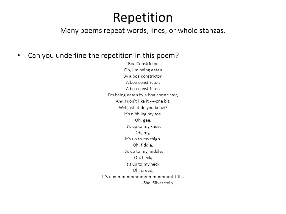 Repetition Many poems repeat words, lines, or whole stanzas. Can you underline the repetition in this poem? Boa Constrictor Oh, I'm being eaten By a b