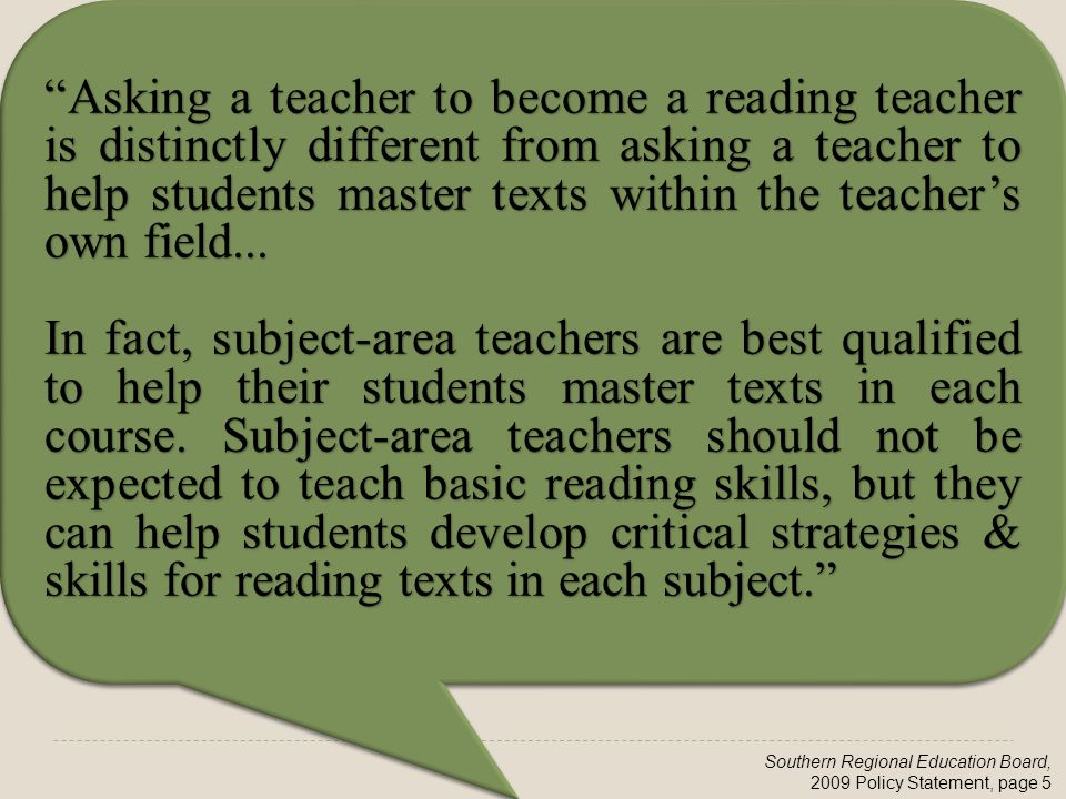 Southern Regional Education Board, 2009 Policy Statement, page 5 Asking a teacher to become a reading teacher is distinctly different from asking a teacher to help students master texts within the teacher's own field...