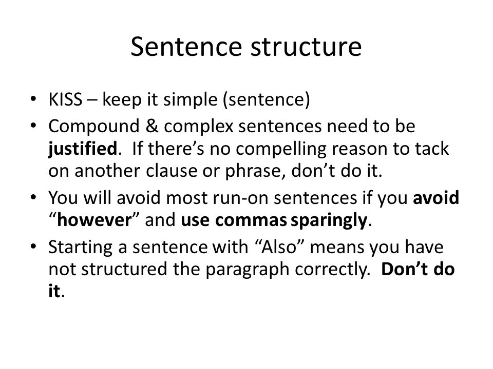 Sentence structure KISS – keep it simple (sentence) Compound & complex sentences need to be justified. If there's no compelling reason to tack on anot