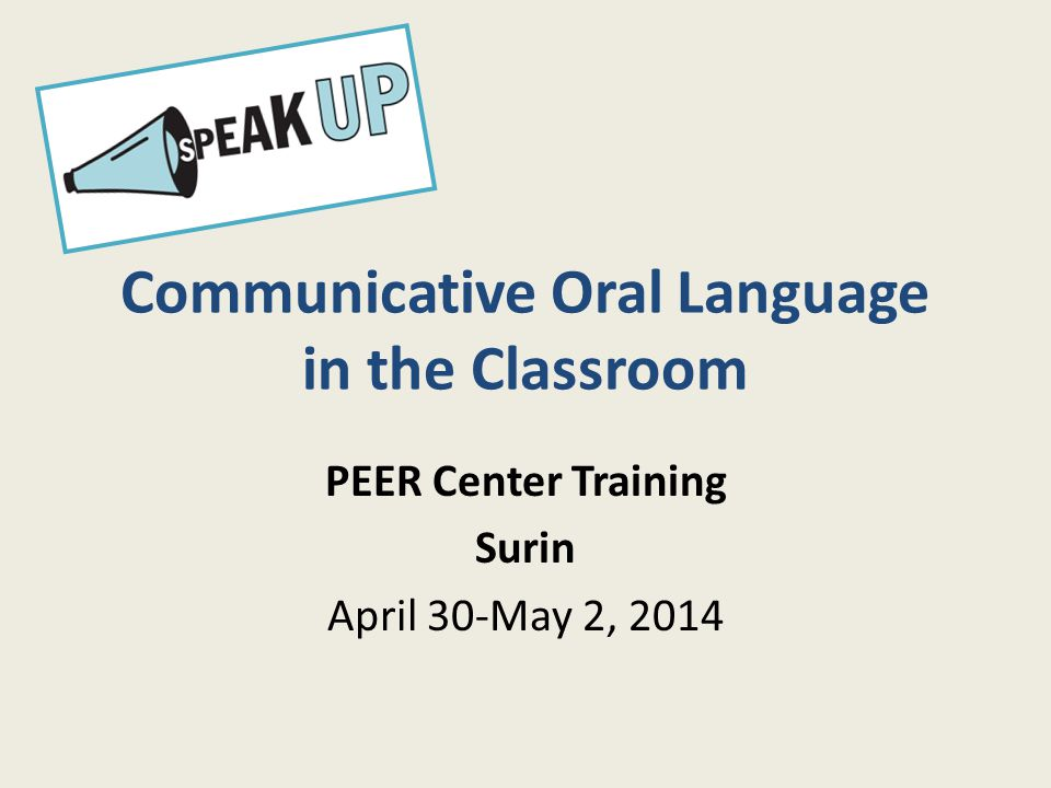 Communicative Oral Language in the Classroom PEER Center Training Surin April 30-May 2, 2014