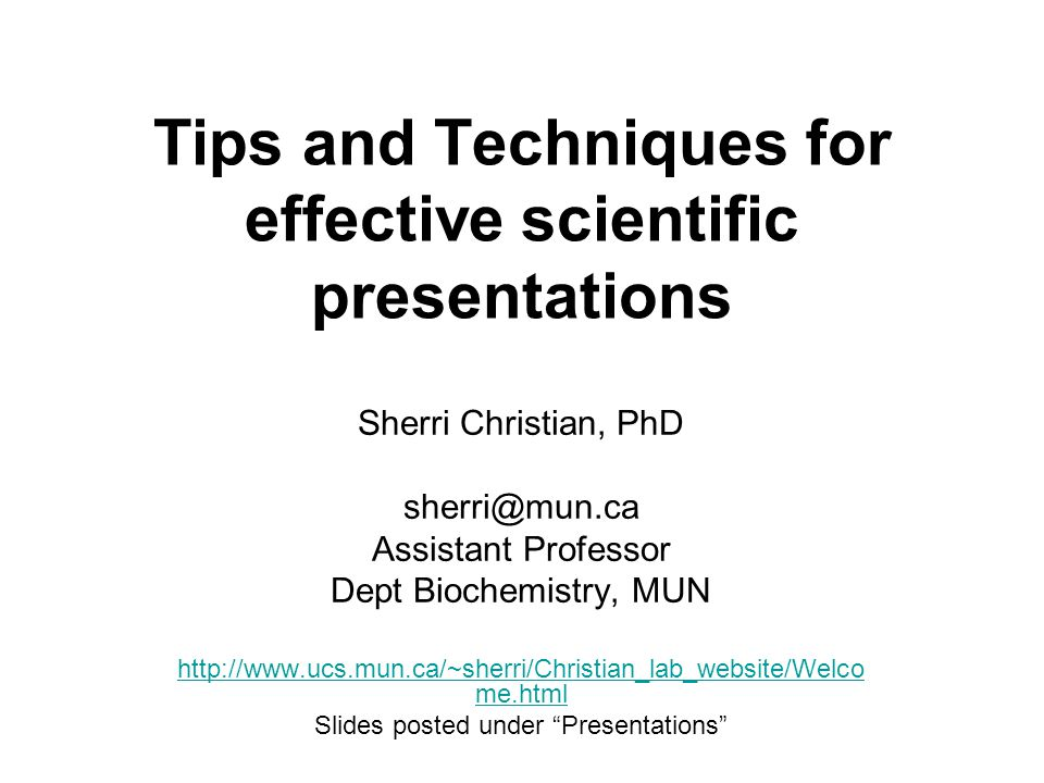 Tips and Techniques for effective scientific presentations Sherri Christian, PhD sherri@mun.ca Assistant Professor Dept Biochemistry, MUN http://www.ucs.mun.ca/~sherri/Christian_lab_website/Welco me.html Slides posted under Presentations