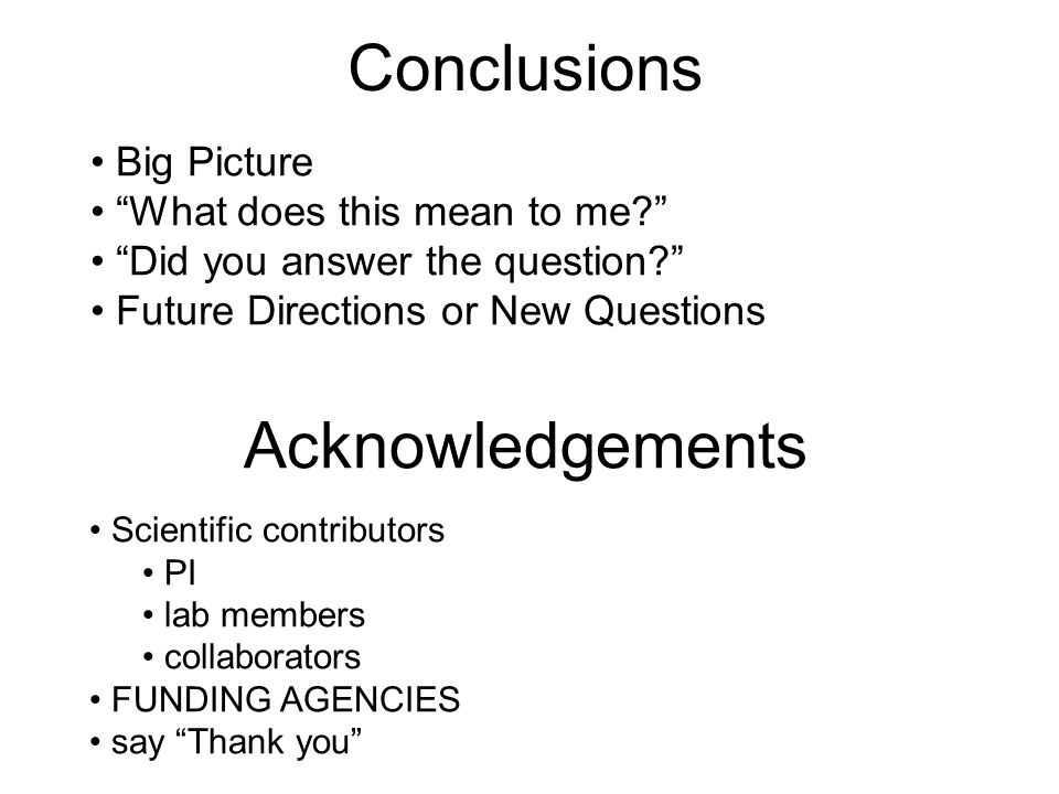 Conclusions Big Picture What does this mean to me? Did you answer the question? Future Directions or New Questions Acknowledgements Scientific contributors PI lab members collaborators FUNDING AGENCIES say Thank you