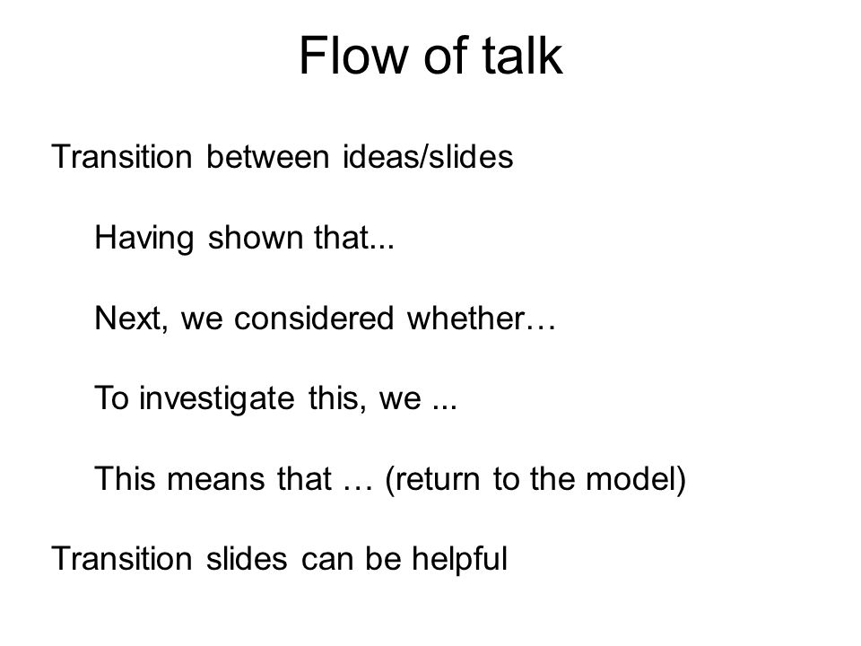 Flow of talk Transition between ideas/slides Having shown that... Next, we considered whether… To investigate this, we... This means that … (return to