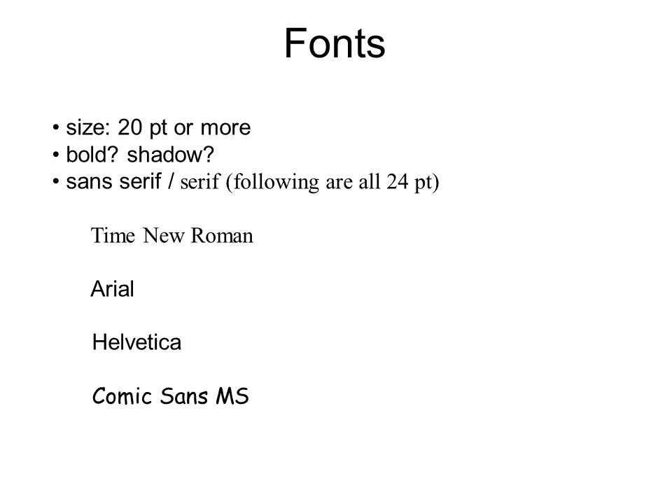 Fonts size: 20 pt or more bold? shadow? sans serif / serif (following are all 24 pt) Time New Roman Arial Helvetica Comic Sans MS