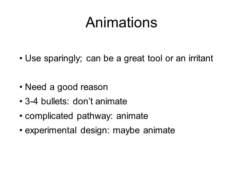Animations Use sparingly; can be a great tool or an irritant Need a good reason 3-4 bullets: don't animate complicated pathway: animate experimental design: maybe animate