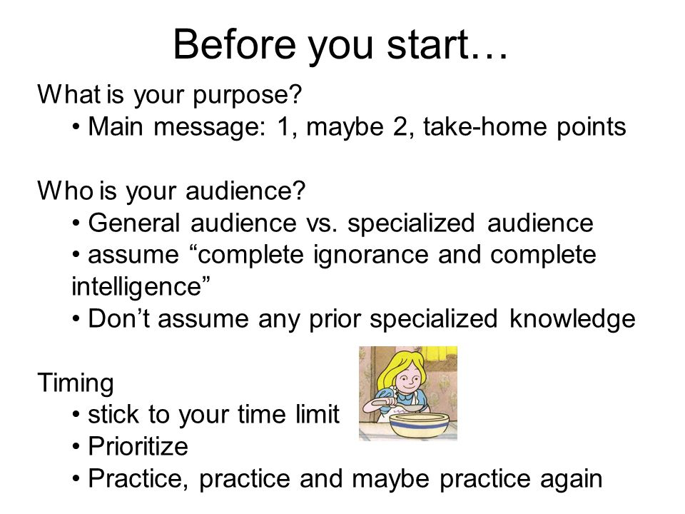 Before you start… What is your purpose? Main message: 1, maybe 2, take-home points Who is your audience? General audience vs. specialized audience ass