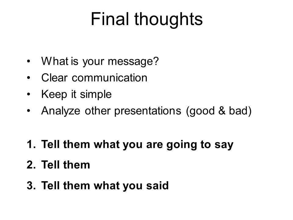 Final thoughts What is your message? Clear communication Keep it simple Analyze other presentations (good & bad) 1.Tell them what you are going to say