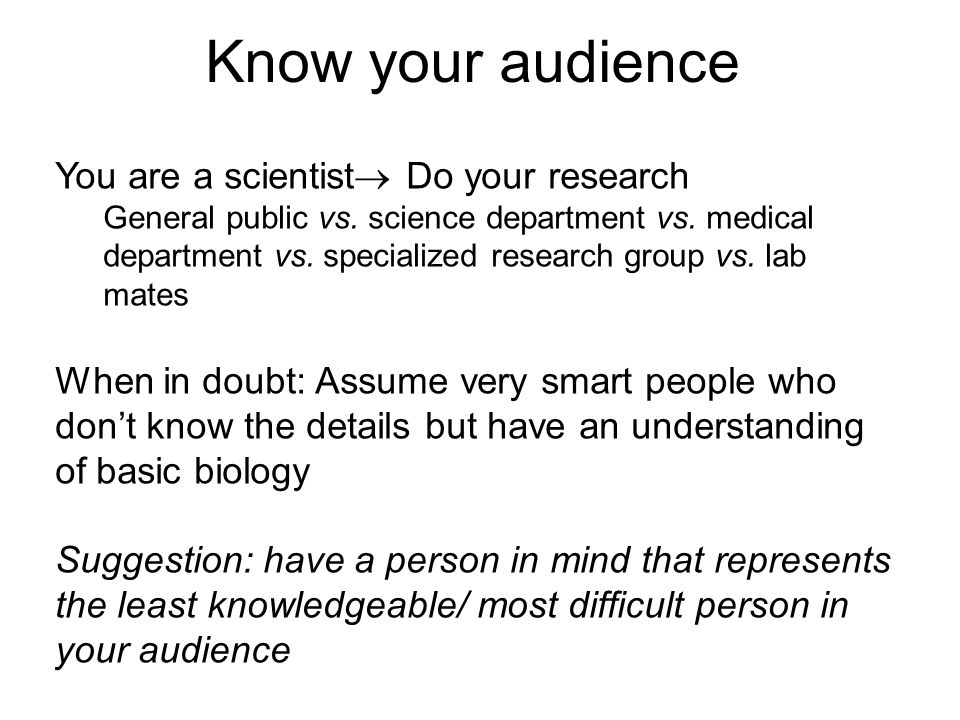 Know your audience You are a scientist  Do your research General public vs. science department vs. medical department vs. specialized research group