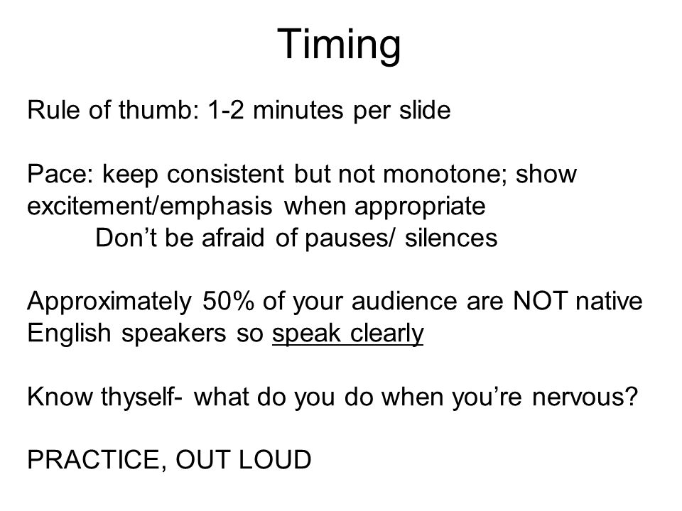 Timing Rule of thumb: 1-2 minutes per slide Pace: keep consistent but not monotone; show excitement/emphasis when appropriate Don't be afraid of pauses/ silences Approximately 50% of your audience are NOT native English speakers so speak clearly Know thyself- what do you do when you're nervous.