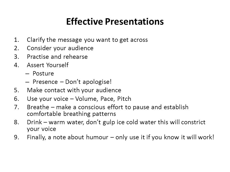 Effective Presentations 1.Clarify the message you want to get across 2.Consider your audience 3.Practise and rehearse 4.Assert Yourself – Posture – Pr