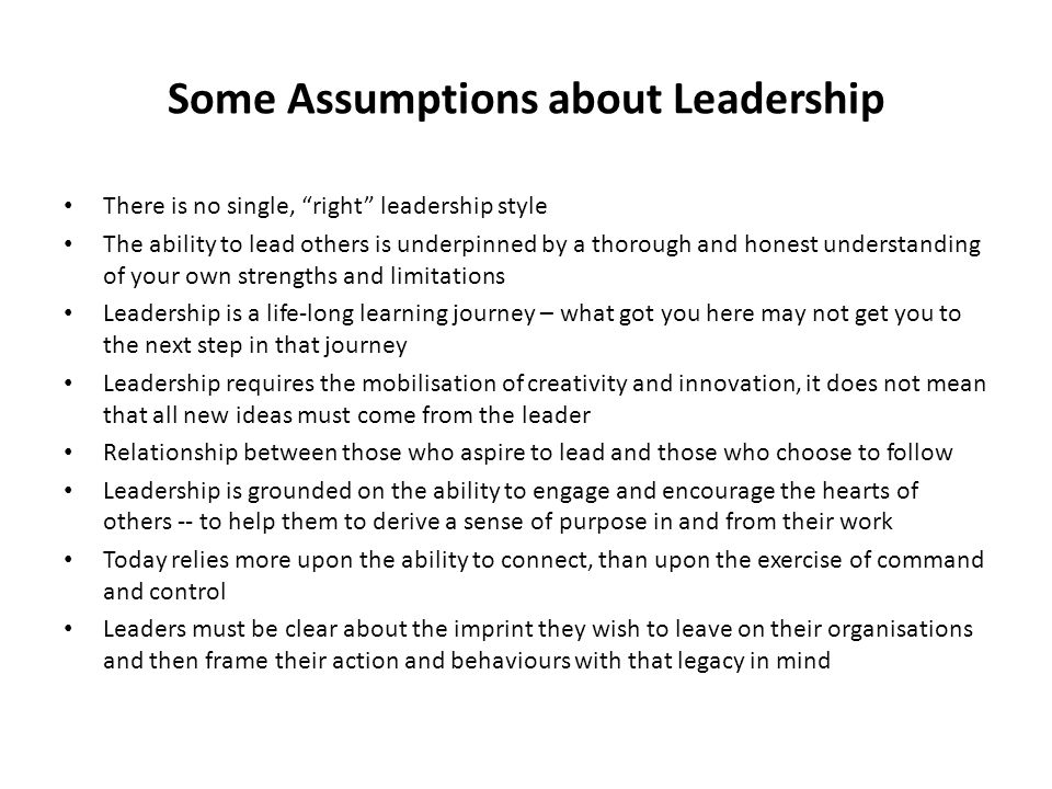 "Some Assumptions about Leadership There is no single, ""right"" leadership style The ability to lead others is underpinned by a thorough and honest unde"