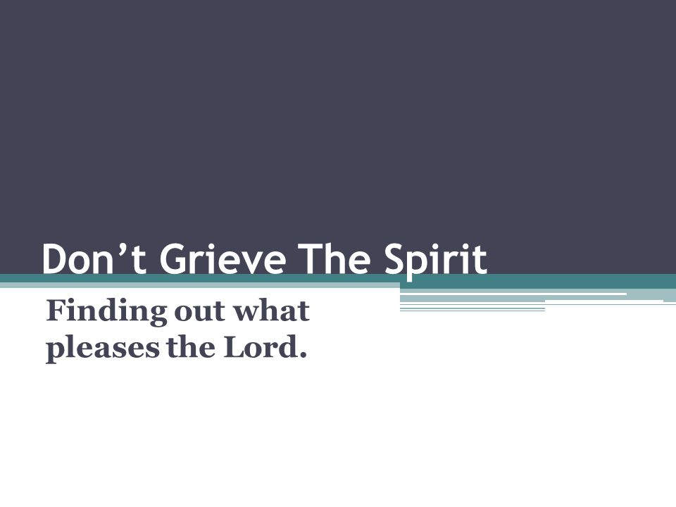 Don't Grieve The Spirit Finding out what pleases the Lord.