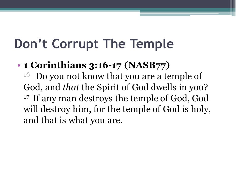 Don't Corrupt The Temple 1 Corinthians 3:16-17 (NASB77) 16 Do you not know that you are a temple of God, and that the Spirit of God dwells in you.