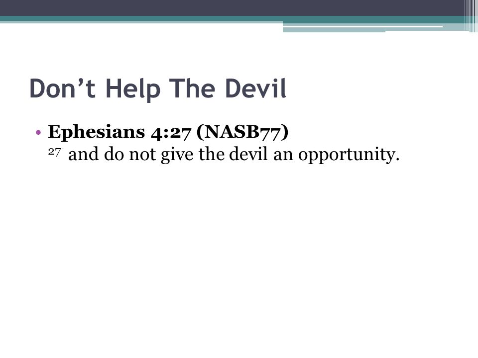 Don't Help The Devil Ephesians 4:27 (NASB77) 27 and do not give the devil an opportunity.