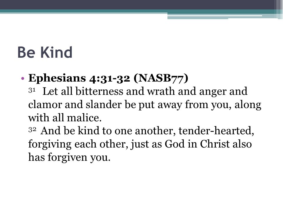 Be Kind Ephesians 4:31-32 (NASB77) 31 Let all bitterness and wrath and anger and clamor and slander be put away from you, along with all malice.