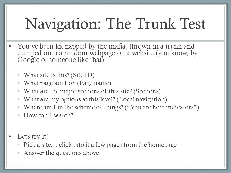 Navigation: The Trunk Test You've been kidnapped by the mafia, thrown in a trunk and dumped onto a random webpage on a website (you know, by Google or