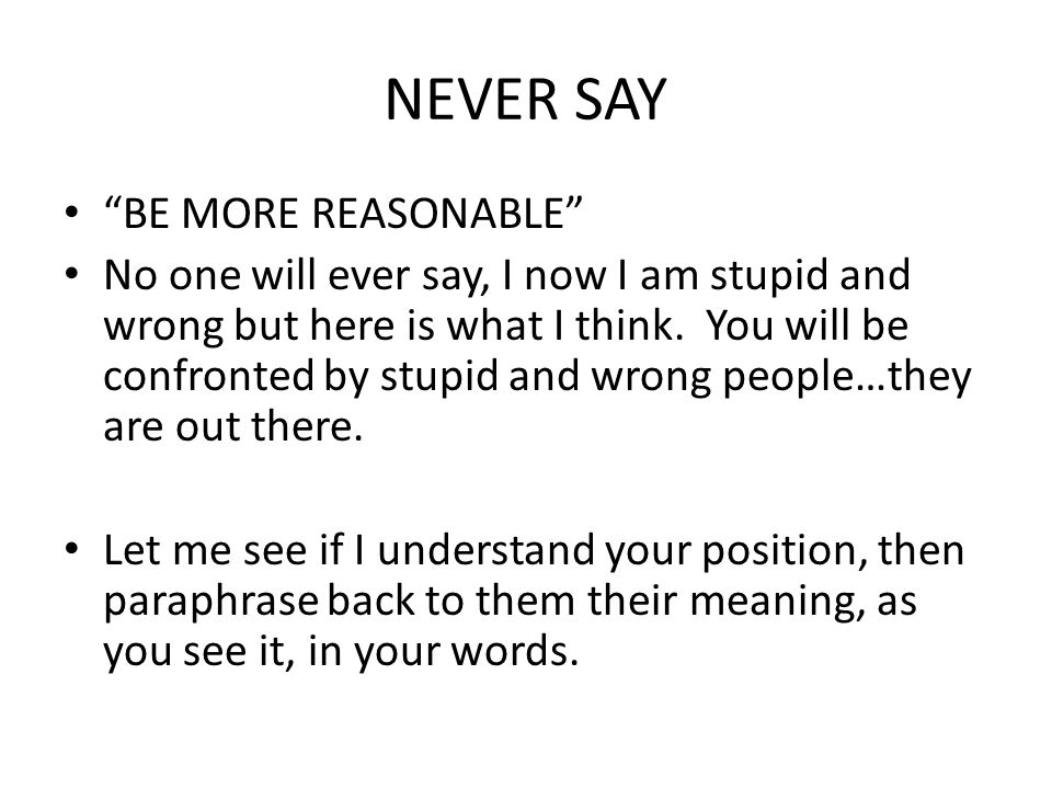 NEVER SAY BE MORE REASONABLE No one will ever say, I now I am stupid and wrong but here is what I think.