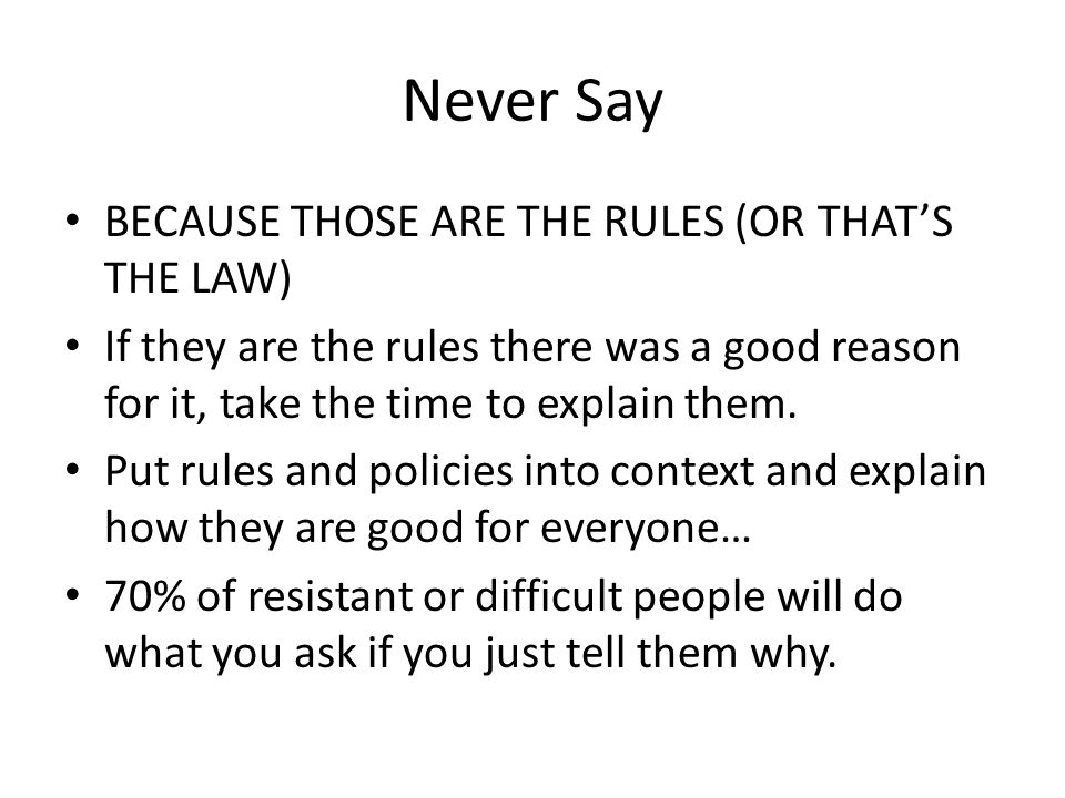Never Say BECAUSE THOSE ARE THE RULES (OR THAT'S THE LAW) If they are the rules there was a good reason for it, take the time to explain them.