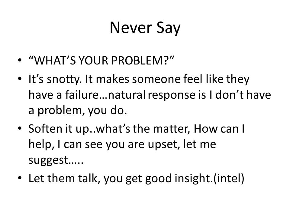 Never Say WHAT'S YOUR PROBLEM? It's snotty.