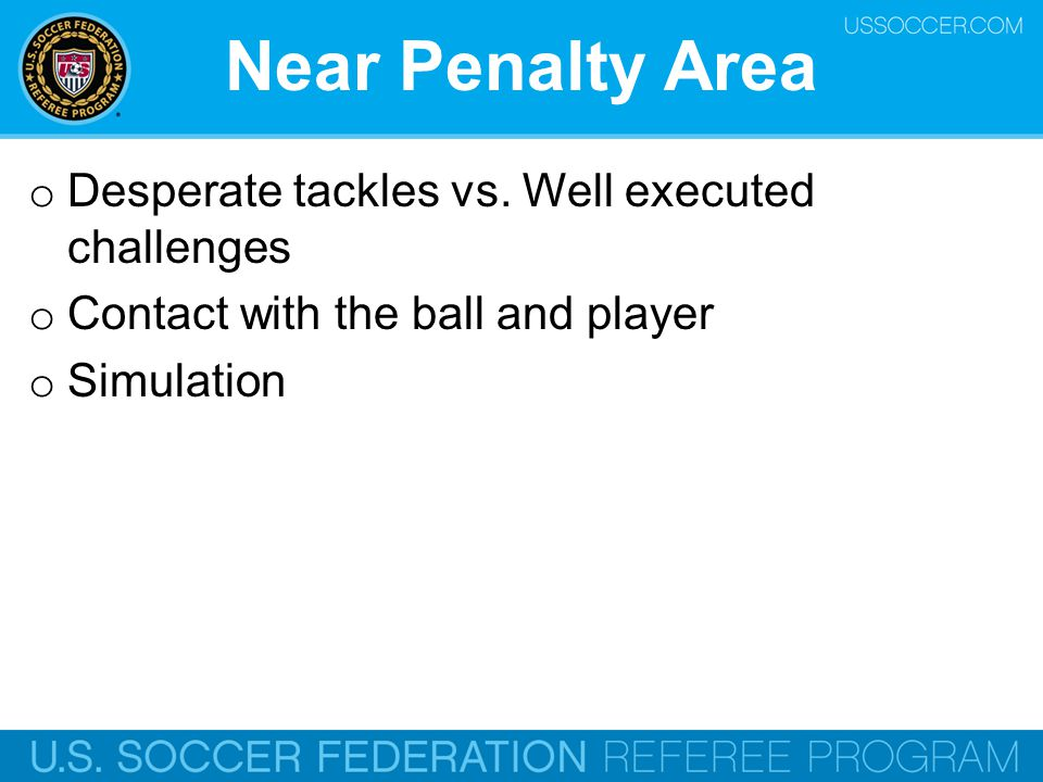Near Penalty Area o Desperate tackles vs. Well executed challenges o Contact with the ball and player o Simulation