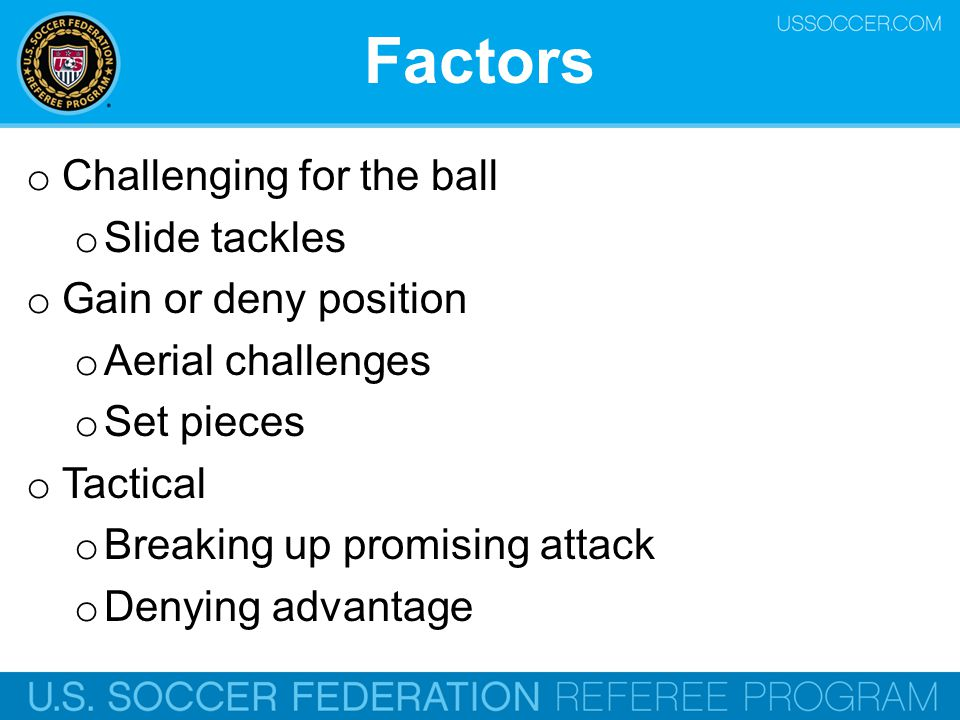 Factors o Challenging for the ball o Slide tackles o Gain or deny position o Aerial challenges o Set pieces o Tactical o Breaking up promising attack