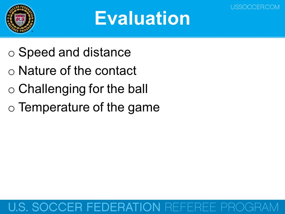 Evaluation o Speed and distance o Nature of the contact o Challenging for the ball o Temperature of the game