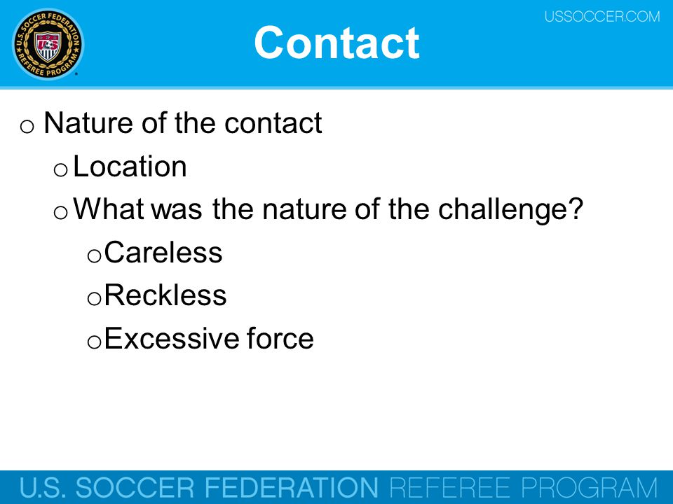 Contact o Nature of the contact o Location o What was the nature of the challenge? o Careless o Reckless o Excessive force