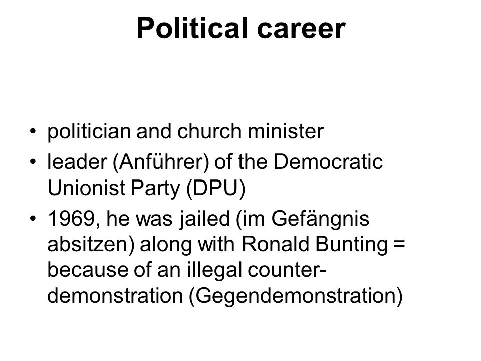 Political career politician and church minister leader (Anführer) of the Democratic Unionist Party (DPU) 1969, he was jailed (im Gefängnis absitzen) along with Ronald Bunting = because of an illegal counter- demonstration (Gegendemonstration)