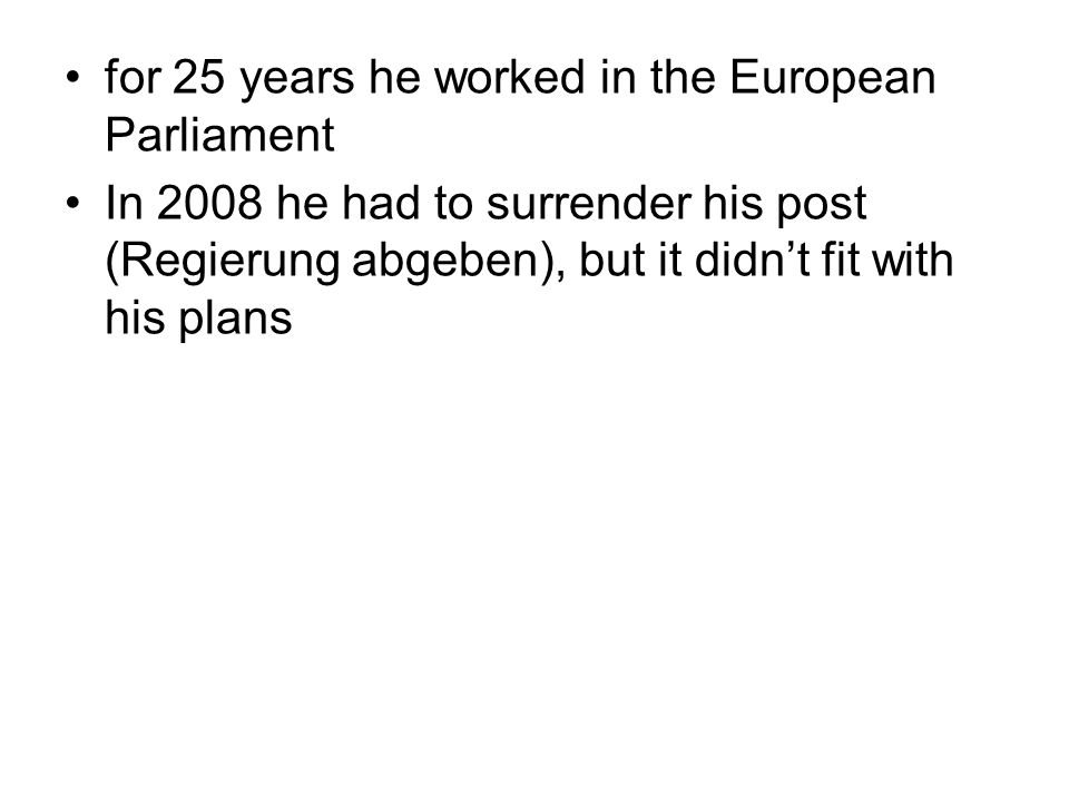 for 25 years he worked in the European Parliament In 2008 he had to surrender his post (Regierung abgeben), but it didn't fit with his plans