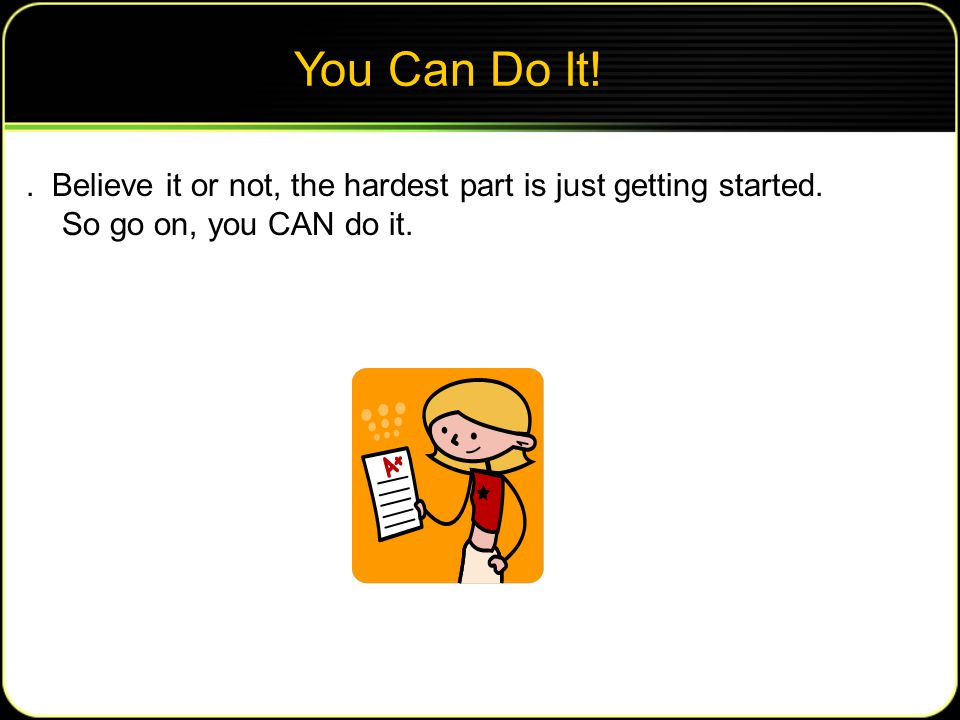 You Can Do It!.Believe it or not, the hardest part is just getting started.