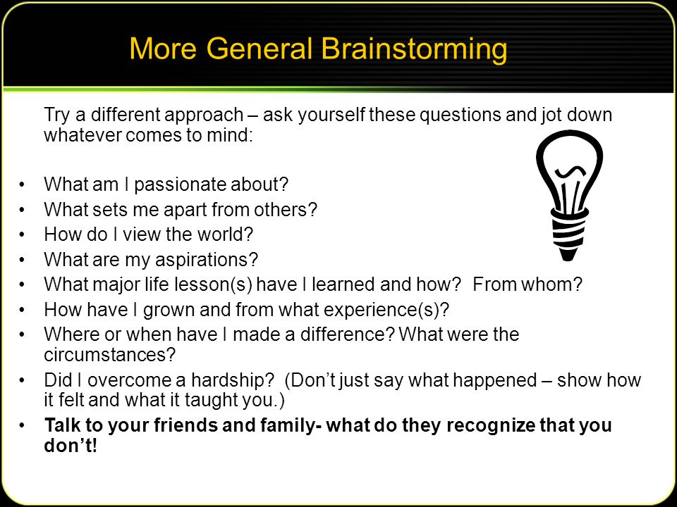 More General Brainstorming Try a different approach – ask yourself these questions and jot down whatever comes to mind: What am I passionate about.