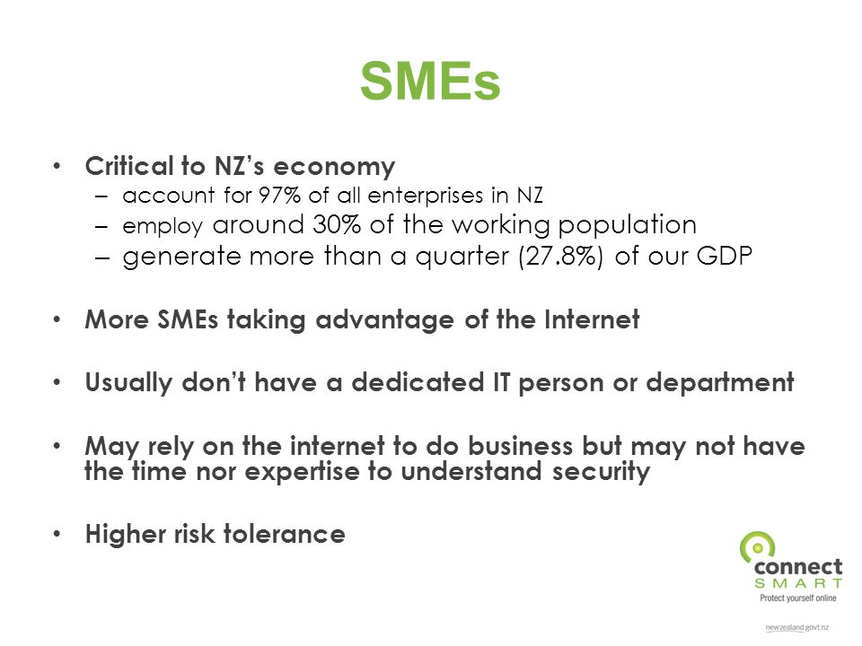 SMEs Critical to NZ's economy – account for 97% of all enterprises in NZ – employ around 30% of the working population – generate more than a quarter (27.8%) of our GDP More SMEs taking advantage of the Internet Usually don't have a dedicated IT person or department May rely on the internet to do business but may not have the time nor expertise to understand security Higher risk tolerance