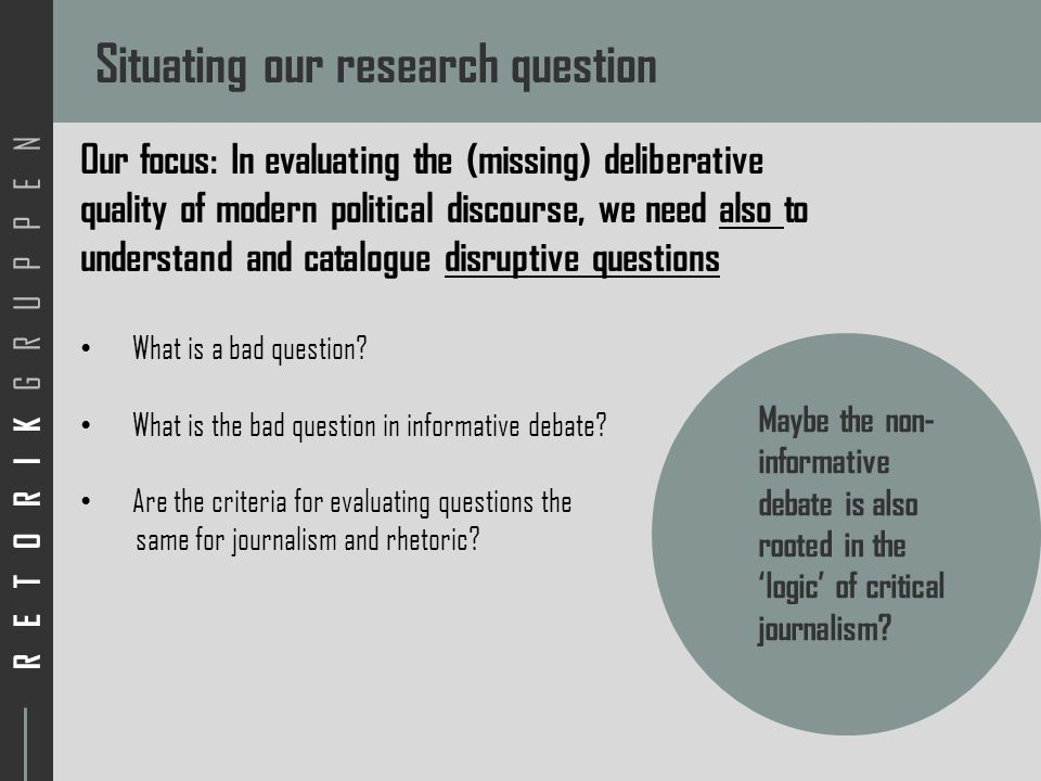 RETORIK GRUPPEN Situating our research question Our focus: In evaluating the (missing) deliberative quality of modern political discourse, we need also to understand and catalogue disruptive questions What is a bad question.