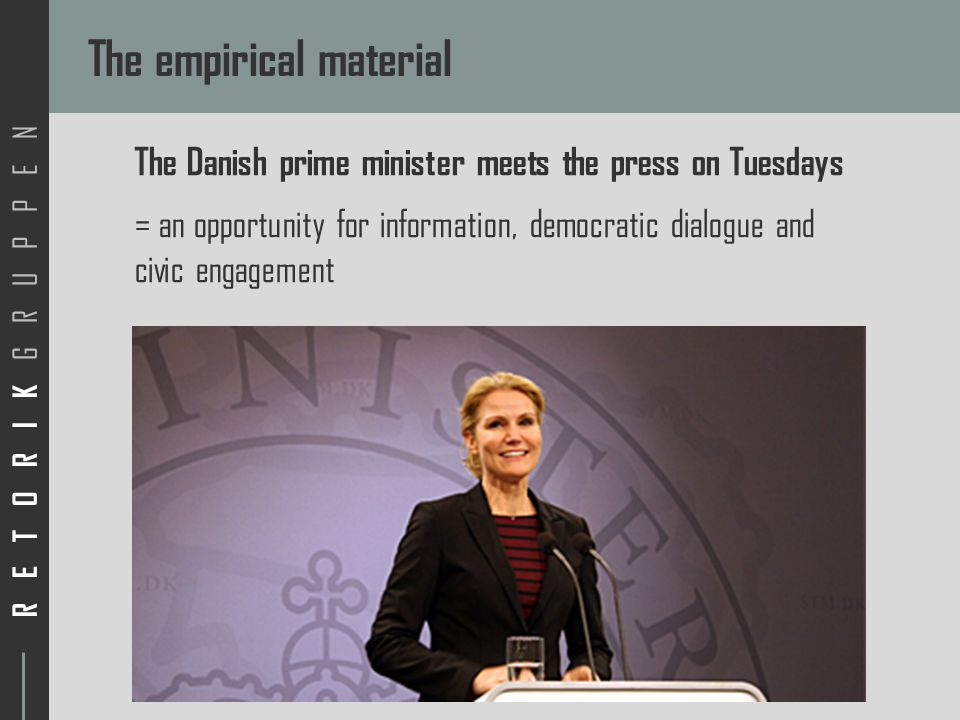 RETORIK GRUPPEN The empirical material The Danish prime minister meets the press on Tuesdays = an opportunity for information, democratic dialogue and civic engagement