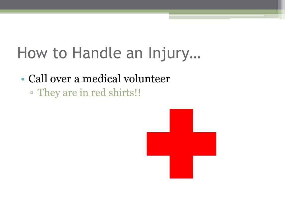 How to Handle an Injury… Call over a medical volunteer ▫They are in red shirts!!