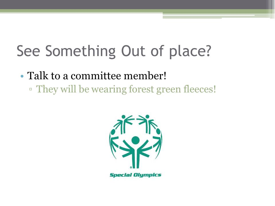 See Something Out of place Talk to a committee member! ▫They will be wearing forest green fleeces!
