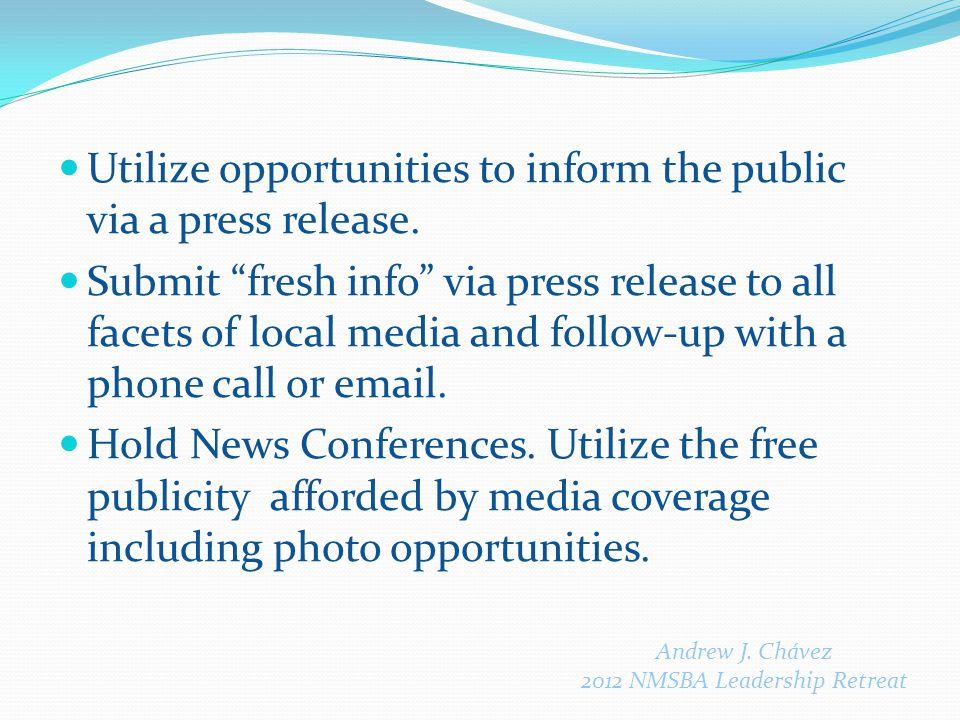 "Andrew J. Chávez 2012 NMSBA Leadership Retreat Utilize opportunities to inform the public via a press release. Submit ""fresh info"" via press release t"