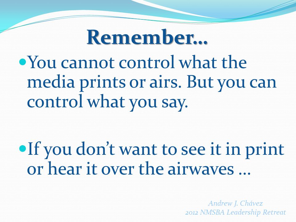 You cannot control what the media prints or airs. But you can control what you say.