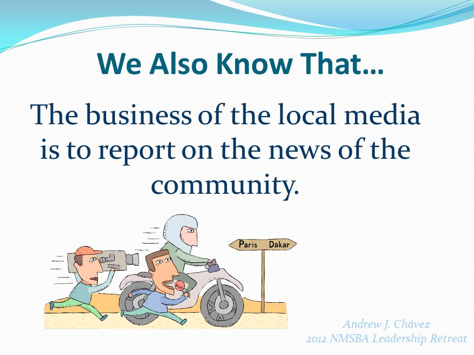 We Also Know That… The business of the local media is to report on the news of the community.
