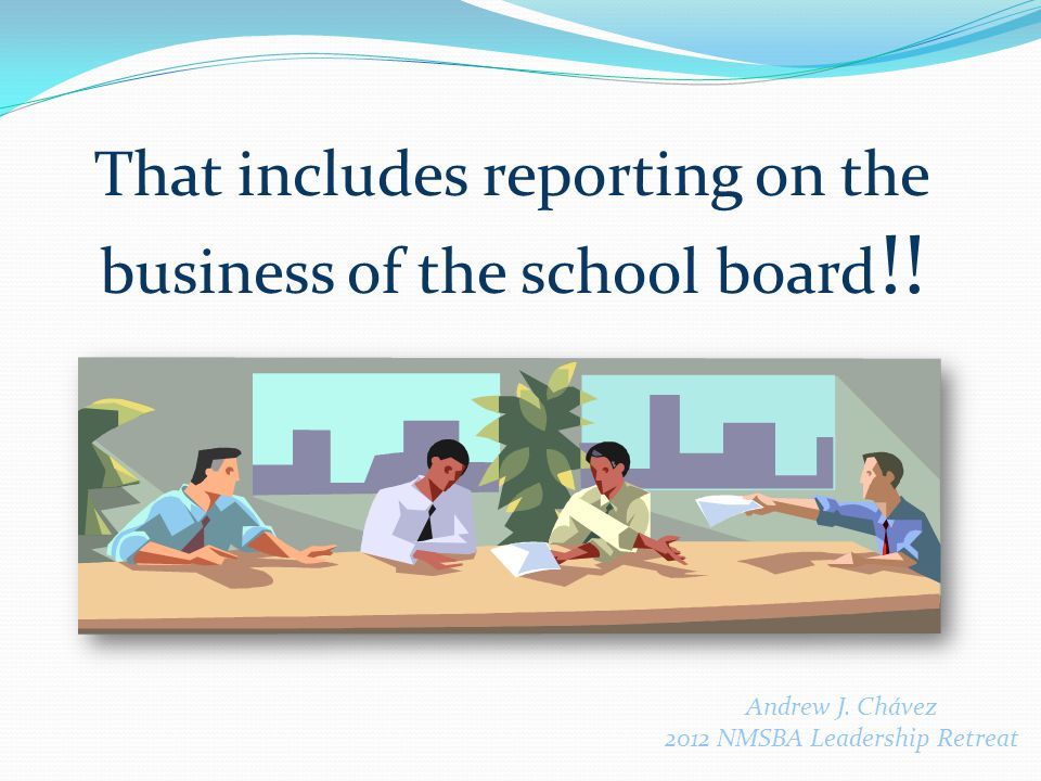 That includes reporting on the business of the school board !.