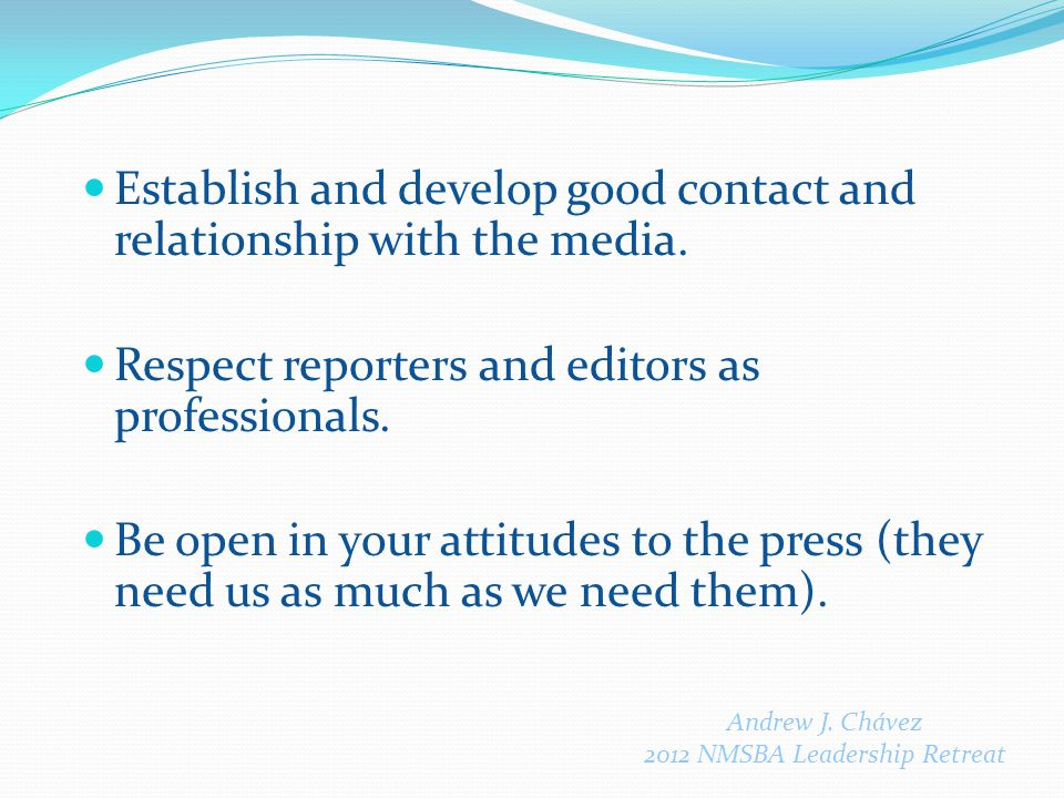 Establish and develop good contact and relationship with the media. Respect reporters and editors as professionals. Be open in your attitudes to the p