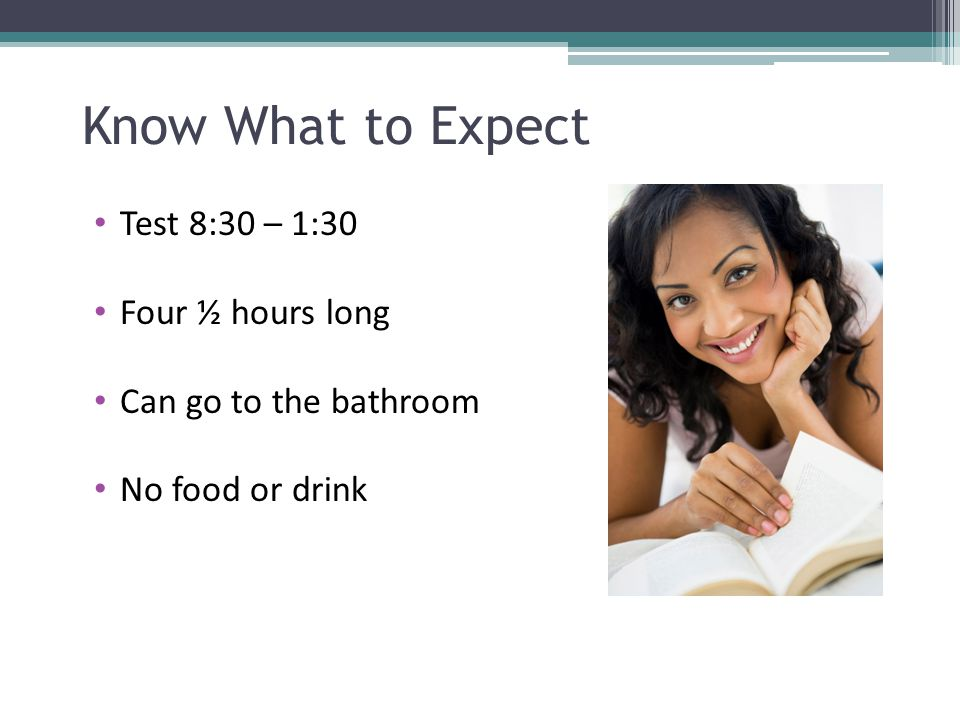 Know What to Expect Test 8:30 – 1:30 Four ½ hours long Can go to the bathroom No food or drink
