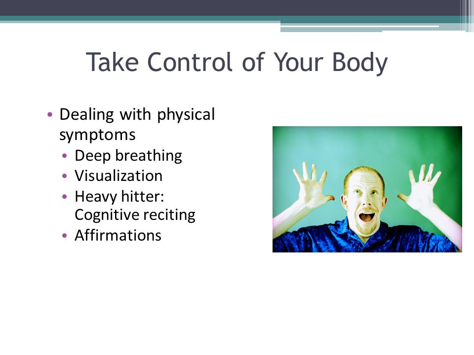 Take Control of Your Body Dealing with physical symptoms Deep breathing Visualization Heavy hitter: Cognitive reciting Affirmations