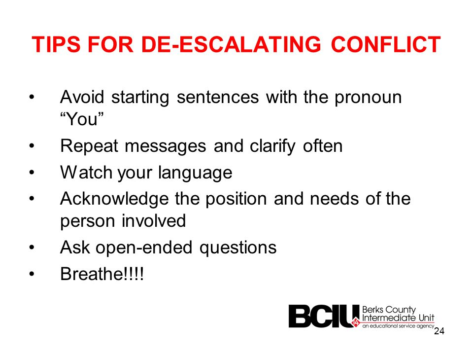 TIPS FOR DE-ESCALATING CONFLICT Avoid starting sentences with the pronoun You Repeat messages and clarify often Watch your language Acknowledge the position and needs of the person involved Ask open-ended questions Breathe!!!.