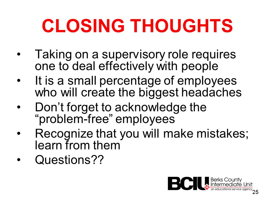 CLOSING THOUGHTS Taking on a supervisory role requires one to deal effectively with people It is a small percentage of employees who will create the biggest headaches Don't forget to acknowledge the problem-free employees Recognize that you will make mistakes; learn from them Questions?.