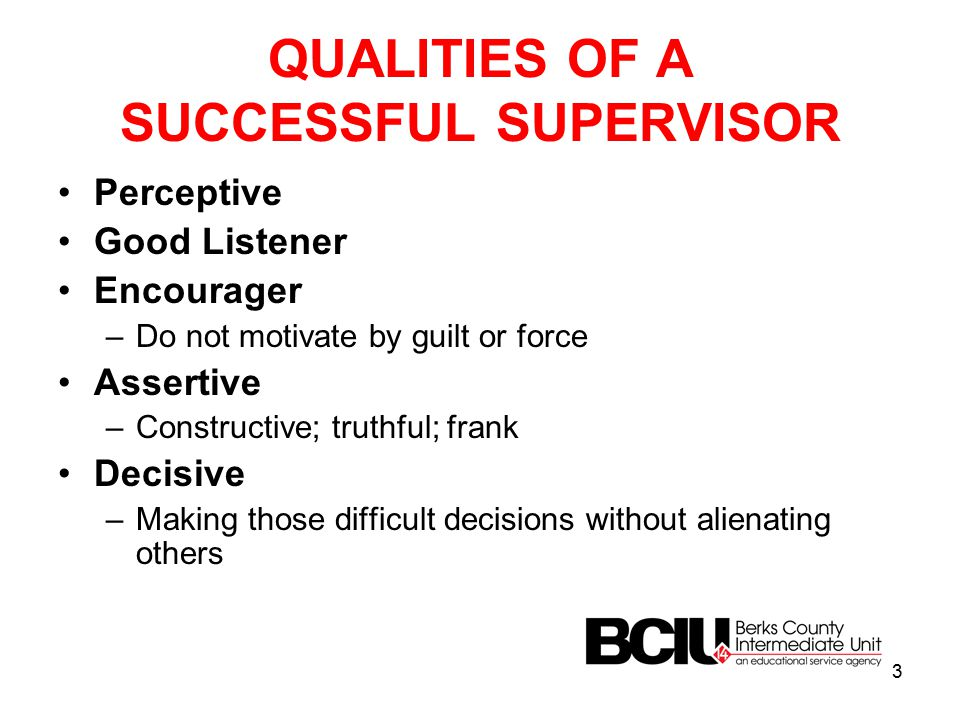 QUALITIES OF A SUCCESSFUL SUPERVISOR Perceptive Good Listener Encourager –Do not motivate by guilt or force Assertive –Constructive; truthful; frank Decisive –Making those difficult decisions without alienating others 3