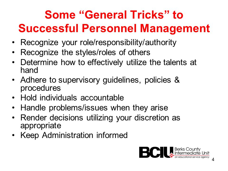 Some General Tricks to Successful Personnel Management Recognize your role/responsibility/authority Recognize the styles/roles of others Determine how to effectively utilize the talents at hand Adhere to supervisory guidelines, policies & procedures Hold individuals accountable Handle problems/issues when they arise Render decisions utilizing your discretion as appropriate Keep Administration informed 4