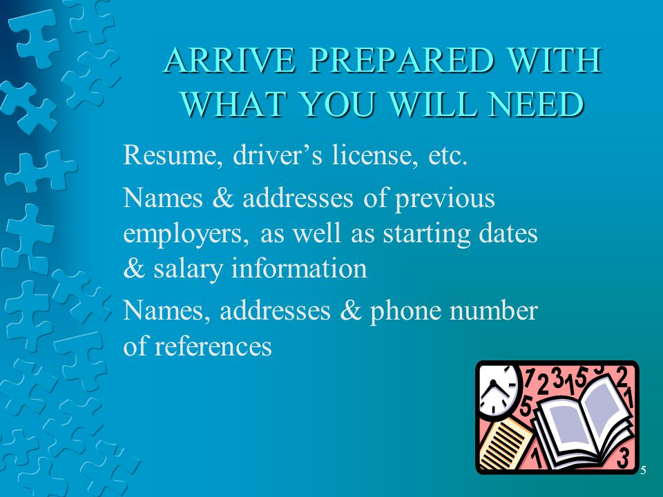 5 ARRIVE PREPARED WITH WHAT YOU WILL NEED Resume, driver's license, etc.