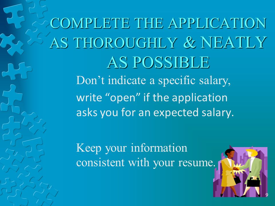 8 COMPLETE THE APPLICATION THOROUGHLY & NEATLY Print clearly – do not be in a rush Think about your answers before you write them in